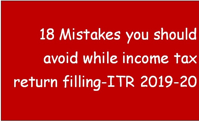 18 Mistakes You Should Avoid While Income Tax Return Filling. A.Y. 2019-20