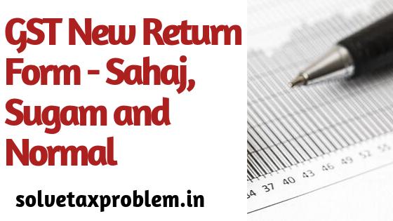 New GST Return Form-Sahaj, Sugam and Normal